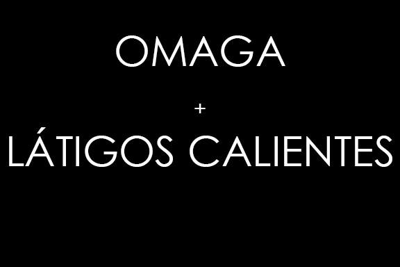 Omaga + Latigos Calientes